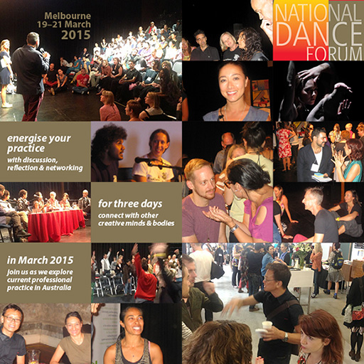 National Dance Forum, Melbourne 19–21 March 2015: energise your practice with discussion, reflection & networking; for three days connect with other creative minds & bodies; in March 2015 join us as we explore current professional practice in Australia